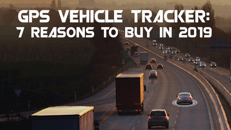GPS Vehicle Tracker: 7 Reasons to Buy in 2019